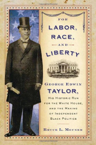 For Labor, Race, and Liberty: George Edwin Taylor, His Historic Run for the White House, and the Making of Independent B