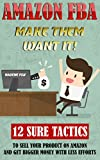 Amazon FBA: Make Them Want It! 12 Sure Tactics To Sell Your Product On Amazon And Get Bigger Money With Less Efforts: (Amazon fba books, amazon fba business,     fba private label, make money online)