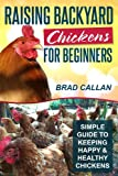 Raising Backyard Chickens For Beginners: Simple Guide To Keeping Happy & Healthy Backyard Chickens (Complete Guide)