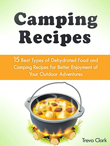 Camping Recipes: 15 Best Types of Dehydrated Food and Camping Recipes for Better Enjoyment of Your Outdoor Adventures (Camping Recipes, Dehydrated Food, Outdoor Adventures) by Treva Clark