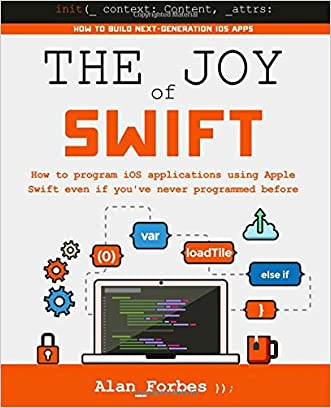 The Joy of Swift: How to program iOS applications using Apple Swift even if you've never programmed before