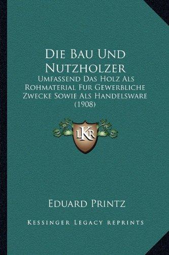 Die Bau Und Nutzholzer: Umfassend Das Holz ALS Rohmaterial Fur Gewerbliche Zwecke Sowie ALS Handelsware (1908)
