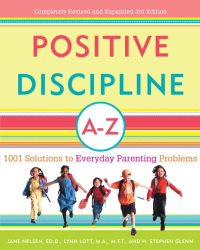 Positive Discipline A-Z: 1001 Solutions to Everyday Parenting Problems (Positive Discipline Library), Jane Nelsen Ed.D., Lynn Lott, H. Stephen Glenn