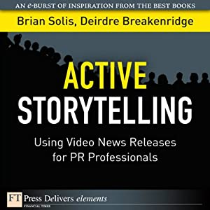 Active Storytelling: Using Video New Releases for PR Professionals | [Brian Solis, Deirdre Breakenridge]