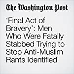 'Final Act of Bravery': Men Who Were Fatally Stabbed Trying to Stop Anti-Muslim Rants Identified | Amy B Wang