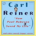 How Paul Robeson Saved My Life: And Other Mostly Happy Stories  by Carl Reiner Narrated by Carl Reiner