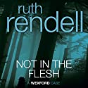 Not in the Flesh: A Chief Inspector Wexford Mystery, Book 21 (Unabridged) Audiobook by Ruth Rendell Narrated by Nigel Anthony
