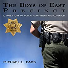 The Boys of East Precinct: A True Story of Police Harassment and Cover-Up (       UNABRIDGED) by Michael L. Eads Narrated by Michael L. Eads
