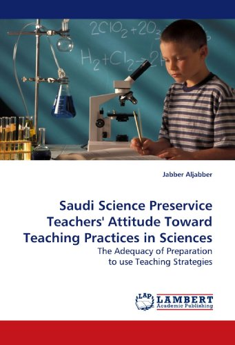 Saudi Science Preservice Teachers' Attitude Toward Teaching Practices in Sciences: The Adequacy of Preparation to use Teaching Strategies PDF Download Free