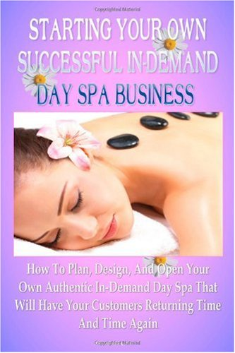 Starting Your Own Successful In-Demand Day Spa Business: How To Plan, Design, And Open Your Own Authentic In-Demand Day Spa Business That Will Have Your Customers Returning Time And Time Again