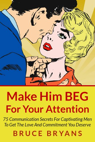Make Him BEG For Your Attention: 75 Communication Secrets For Captivating Men To Get The Love And Commitment You Deserve, by Bruce Bryans