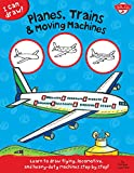 Walter Foster Creative Team I Can Draw Planes, Trains & Moving Machines: Learn to draw flying, locomotive, and heavy-duty machines step by step
