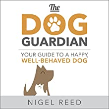 The Dog Guardian: Your Guide to a Happy, Well-Behaved Dog Audiobook by Nigel Reed Narrated by Tom Lawrence