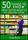 50 Things to Know About Saving Money at the Grocery Store: What Your Grocer Wont Tell You