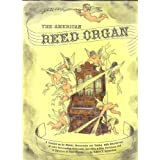 The American Reed Organ...Its History; How it Works; How to Rebuild it: a Treatise on Its History, Restoration...