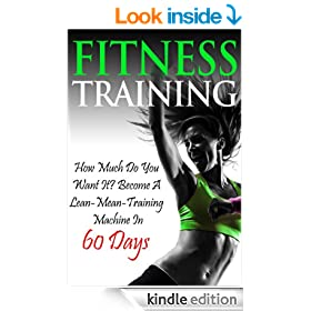 Fitness Training: How Much do you Want it? Become a Lean Mean Training Machine in 60 Days (diet exercise, fitness nutrition, fitness training, fitness ... women, weight loss...) (Fitness Series)