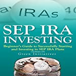 SEP IRA Investing: Beginner's Guide to Successfully Starting and Investing in SEP IRA Plans | Curt Matsen