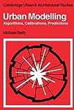 Urban Modelling: Algorithms, Calibrations, Predictions (Cambridge Urban and Architectural Studies)
