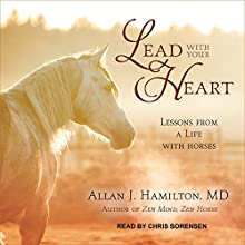 Lead with Your Heart: Lessons from a Life with Horses | Livre audio Auteur(s) : Allan J. Hamilton Narrateur(s) : Chris Sorensen