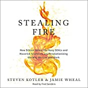 Stealing Fire: How Silicon Valley, the Navy SEALs, and Maverick Scientists Are Revolutionizing the Way We Live and Work | [Steven Kotler, Jamie Wheal]