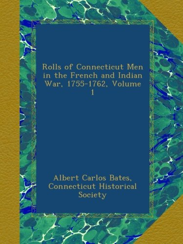 Rolls of Connecticut Men in the French and Indian War, 1755-1762, Volume 1, by Albert Carlos Bates, Connecticut Historical Society