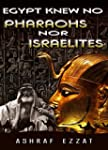 Egypt knew no Pharaohs nor Israelites...