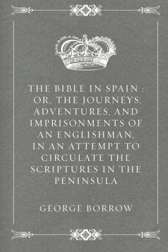 The Bible in Spain : Or, the Journeys, Adventures, and Imprisonments of an Englishman, in an Attempt to Circulate the Scriptures in the Peninsula