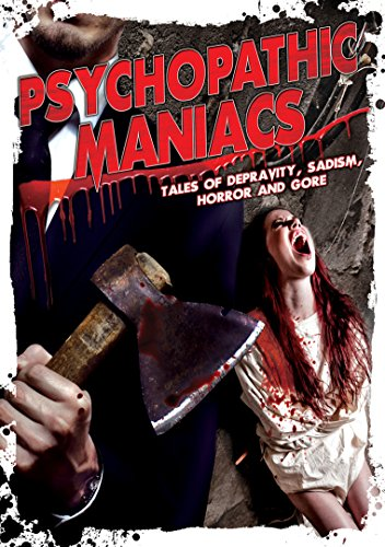 Psychopathic Maniacs: Tales Of Depravity, Sadism, Horror And Gore