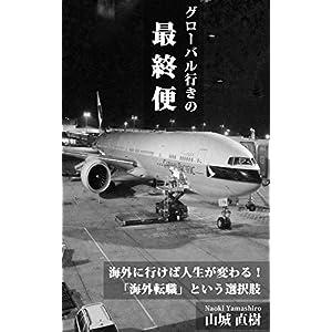 グローバル行きの最終便: 海外に行けば人生が変わる!「海外転職」という選択肢 [Kindle版]