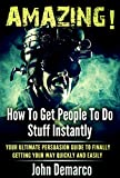 How To Get People To Do Stuff: A Beginners Super Manual On How To Get People To Do Stuff Instantly! Your Persuasion Super Manual  (how to get people to ... to do what you want) (hypnosis Book 2)