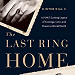 The Last Ring Home: A POW's Lasting Legacy of Courage, Love and Honor in World War II | Minter Dial II