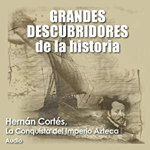 Hernán Cortés: La conquista del imperio azteca [Hernán Cortés: The Conquest of the Aztec Empire] | [Audiopodcast]