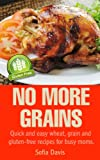 No More Grains - Quick and Easy Wheat, Grain and Gluten-Free Recipes for Busy Moms