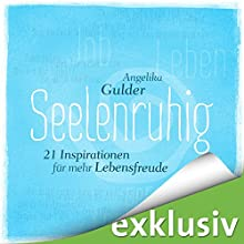 Seelenruhig: 21 Inspirationen für mehr Lebensfreude Hörbuch von Angelika Gulder Gesprochen von: Debora Weigert