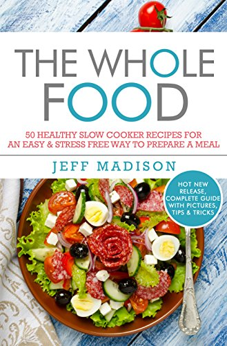 The Whole Food: 50 Healthy Slow Cooker Recipes For an Easy & Stress Free Way To Prepare A Meal (Good Food Series) by Jeff Madison