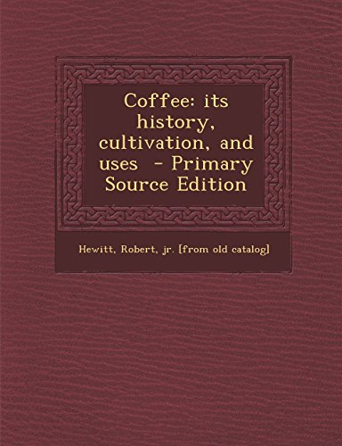 Coffee: Its History, Cultivation, and Uses - Primary Source Edition