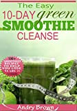 10-Day Green Smoothie Cleanse: Over 80+ All-New Green Smoothie Recipes to Help you lose 15 Lbs in 10 Days
