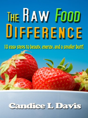 The Raw Food Difference: 10 Easy Steps to Beauty, Energy, and a Smaller Butt!