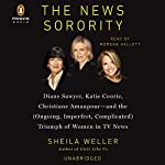 The News Sorority: Diane Sawyer, Katie Couric, Christiane Amanpour - and the (Ongoing, Imperfect, Complicated) Triumph of Women in TV News   Sheila Weller