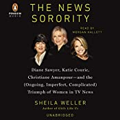 The News Sorority: Diane Sawyer, Katie Couric, Christiane Amanpour - and the (Ongoing, Imperfect, Complicated) Triumph of Women in TV News | [Sheila Weller]