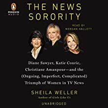 The News Sorority: Diane Sawyer, Katie Couric, Christiane Amanpour - and the (Ongoing, Imperfect, Complicated) Triumph of Women in TV News (       UNABRIDGED) by Sheila Weller Narrated by Morgan Hallett
