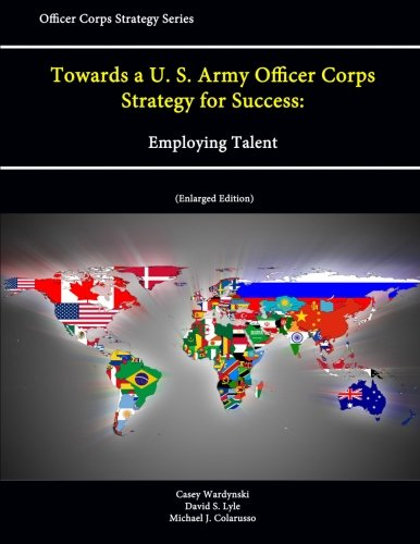 Towards a U.S. Army Officer Corps Strategy for Success: Employing Talent (Officer Corps Strategy Series) (Enlarged Edition)