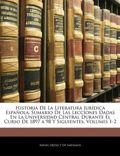 Historia De La Literatura Jurídica Española: Sumario De Las Lecciones Dadas En La Universidad Central Durante El Curso De 1897 a 98 Y Siguientes, Volumes 1-2