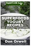 Superfoods Yogurt Recipes: Over 25 Quick & Easy Gluten Free Low Cholesterol Whole Foods Recipes full of Antioxidants & Phytochemicals (Natural Weight Loss Transformation) (Volume 100)