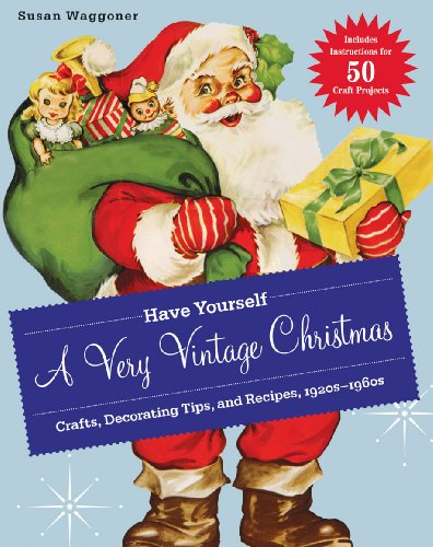 Have Yourself a Very Vintage Christmas: Crafts, Decorating Tips, and Recipes, 1920s-1960s - Susan Waggoner