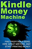 Kindle Money Machine: Find profitable ideas, hire great writers, and start printing money. (How To Make Money With Kindle, How To Sell eBooks)