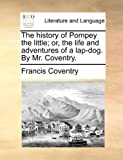 The history of Pompey the little; or, the life and adventures of a lap-dog. By Mr. Coventry.