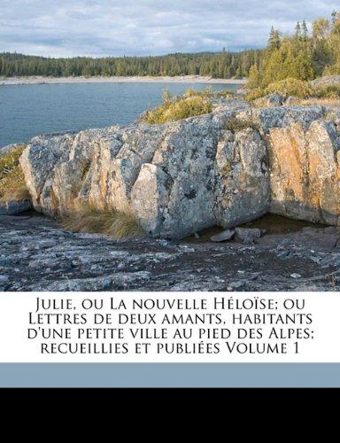 Julie, ou La nouvelle Héloïse; ou Lettres de deux amants, habitants d'une petite ville au pied des Alpes; recueillies
