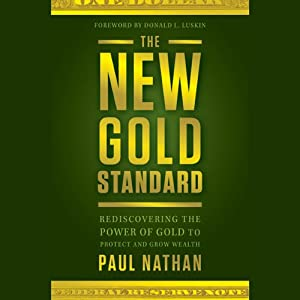 The New Gold Standard: Rediscovering the Power of Gold to Protect and Grow Wealth | [Paul Nathan, Donald Luskin]