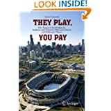 They Play, You Pay: Why Taxpayers Build Ballparks, Stadiums, and Arenas for Billionaire Owners and Millionaire...